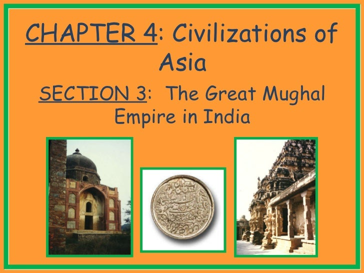 CHAPTER 4 : Civilizations of Asia SECTION 3 :  The Great Mughal Empire in India