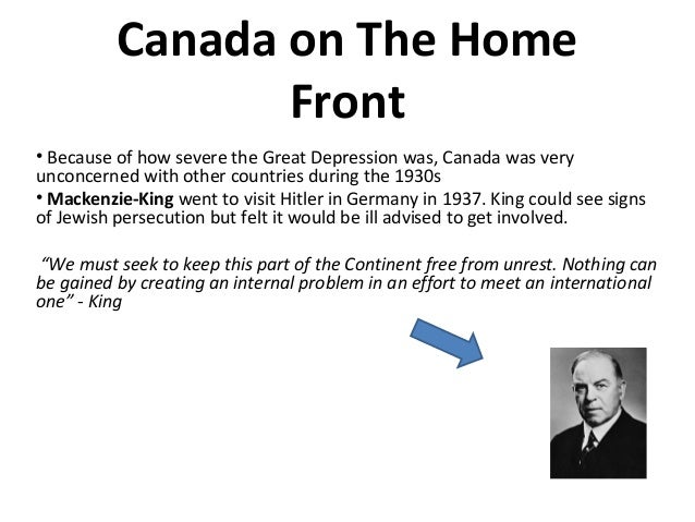 Canada on The Home Front • Because of how severe the Great Depression was, Canada was very unconcerned with other countrie...