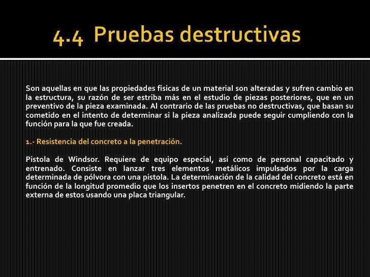 4.4  Pruebasdestructivas<br />Son aquellas en que las propiedades físicas de un material son alteradas y sufren cambio en ...