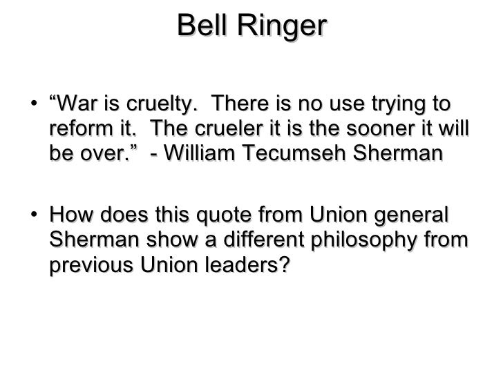 """Bell Ringer <ul><li>"""" War is cruelty.  There is no use trying to reform it.  The crueler it is the sooner it will be over...."""