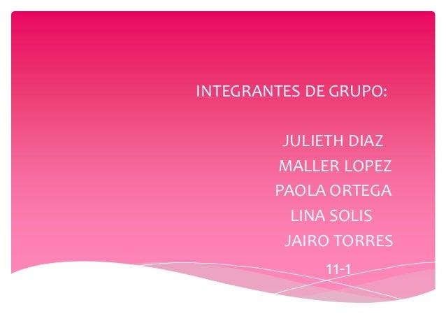INTEGRANTES DE GRUPO:         JULIETH DIAZ        MALLER LOPEZ        PAOLA ORTEGA          LINA SOLIS         JAIRO TORRE...