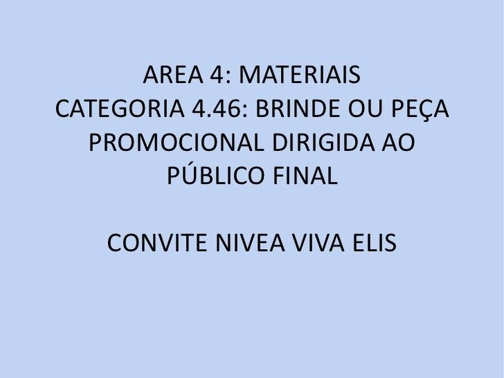 AREA 4: MATERIAISCATEGORIA 4.46: BRINDE OU PEÇA  PROMOCIONAL DIRIGIDA AO        PÚBLICO FINAL   CONVITE NIVEA VIVA ELIS