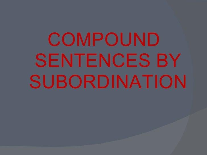 <ul><li>COMPOUND SENTENCES BY SUBORDINATION </li></ul>