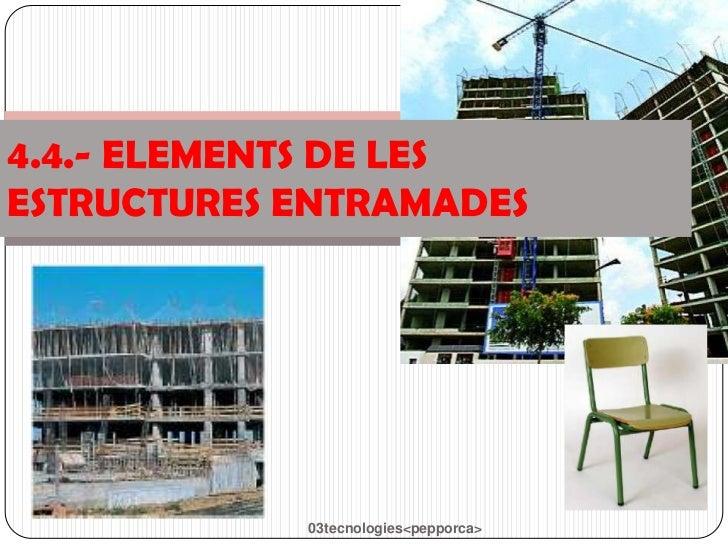 4.4.- ELEMENTS DE LESESTRUCTURES ENTRAMADES            03tecnologies<pepporca>