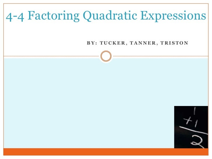 4-4 Factoring Quadratic Expressions              BY: TUCKER, TANNER, TRISTON