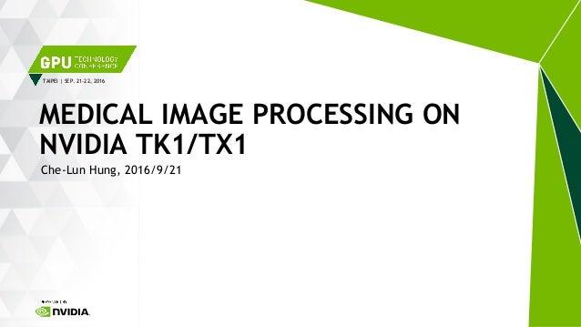 TAIPEI   SEP. 21-22, 2016 Che-Lun Hung, 2016/9/21 MEDICAL IMAGE PROCESSING ON NVIDIA TK1/TX1