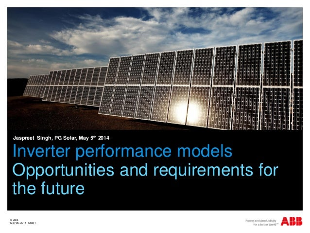 Inverter performance models Opportunities and requirements for the future Jaspreet Singh, PG Solar, May 5th 2014 © ABB May...