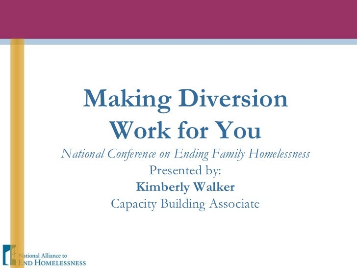 Making Diversion Work for You National Conference on Ending Family Homelessness Presented by: Kimberly Walker Capacity Bui...