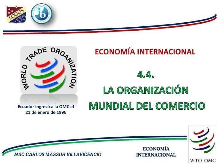 ECONOMÍA INTERNACIONAL     Ecuador ingresó a la OMC el    21 de enero de 1996