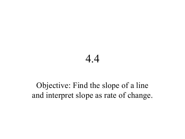 4.4 Objective: Find the slope of a line and interpret slope as rate of change.