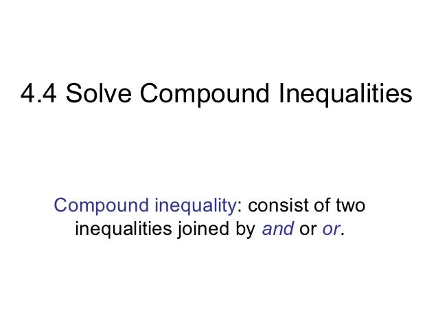 4.4 Solve Compound Inequalities  Compound inequality: consist of two    inequalities joined by and or or.