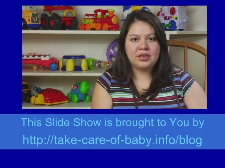 This Slide Show is brought to You by http://take-care-of- baby.info/blog
