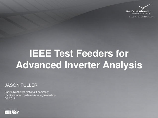 IEEE Test Feeders for Advanced Inverter Analysis JASON FULLER Pacific Northwest National Laboratory PV Distribution System...