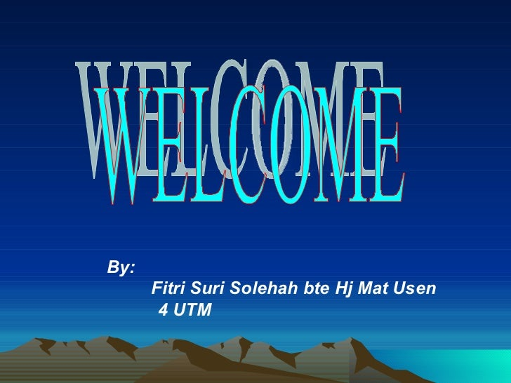 By:  Fitri Suri Solehah bte Hj Mat Usen 4 UTM WELCOME