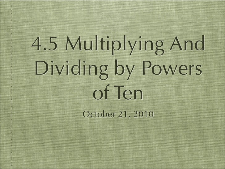 4.5 Multiplying And Dividing by Powers       of Ten      October 21, 2010