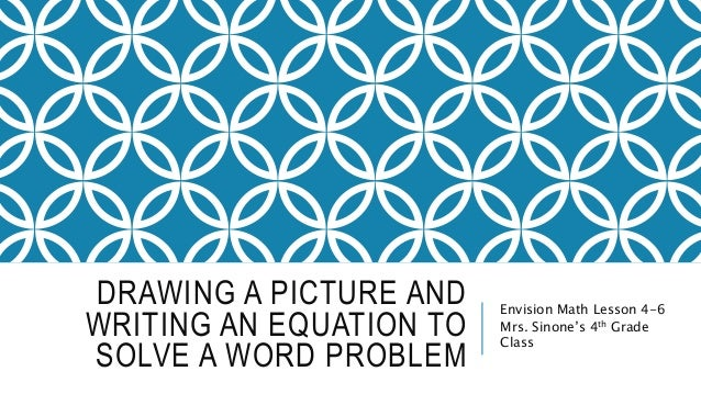 DRAWING A PICTURE AND  WRITING AN EQUATION TO  SOLVE A WORD PROBLEM  Envision Math Lesson 4-6  Mrs. Sinone's 4th Grade  Cl...