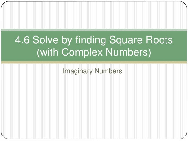 Imaginary Numbers 4.6 Solve by finding Square Roots (with Complex Numbers)