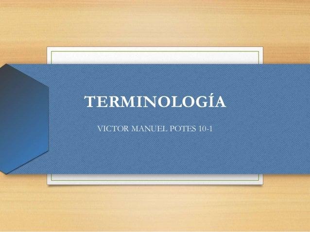 TERMINOLOGÍAVICTOR MANUEL POTES 10-1