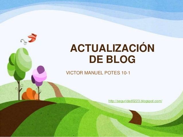 ACTUALIZACIÓNDE BLOGVICTOR MANUEL POTES 10-1http://seguridad0223.blogspot.com/