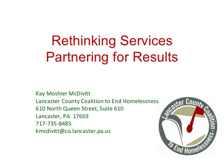 Rethinking Services Partnering for Results Kay Moshier McDivitt Lancaster County Coalition to End Homelessness 610 North Q...