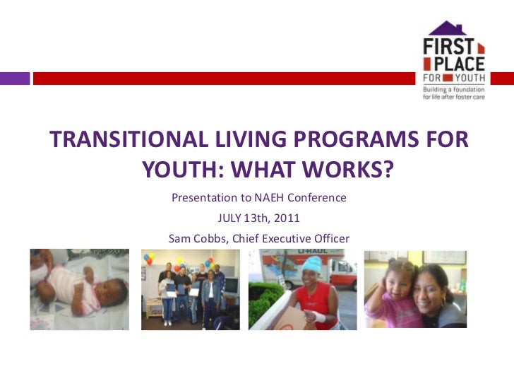 TRANSITIONAL LIVING PROGRAMS FOR YOUTH: WHAT WORKS?<br />Presentation to NAEH Conference<br />JULY 13th, 2011<br />Sam Cob...