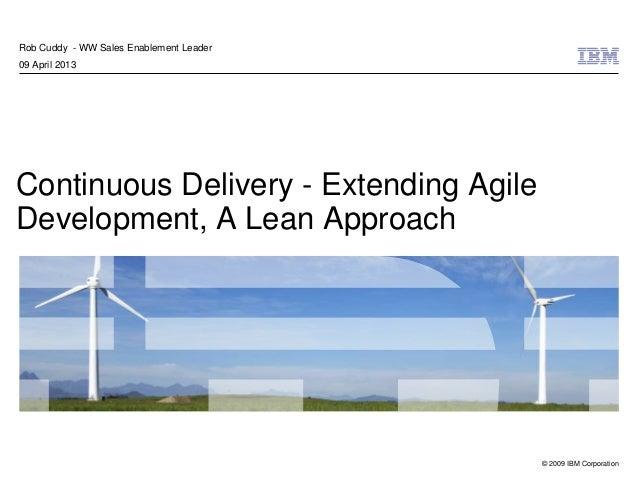 © 2009 IBM CorporationContinuous Delivery - Extending AgileDevelopment, A Lean ApproachRob Cuddy - WW Sales Enablement Lea...