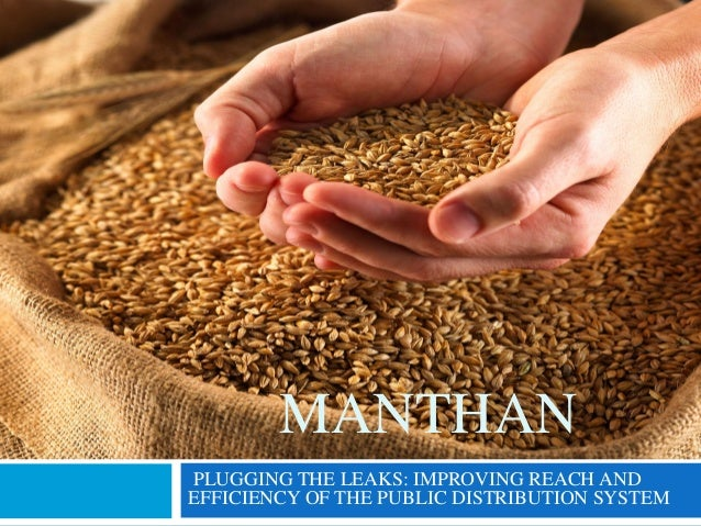 MANTHAN PLUGGING THE LEAKS: IMPROVING REACH AND EFFICIENCY OF THE PUBLIC DISTRIBUTION SYSTEM