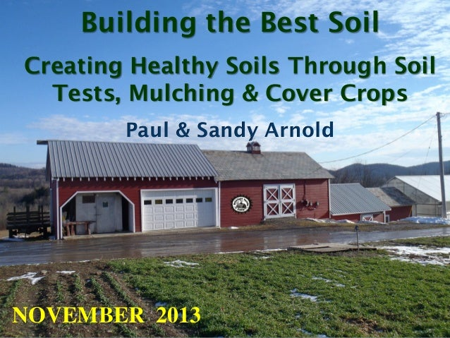 Building the Best Soil Creating Healthy Soils Through Soil Tests, Mulching & Cover Crops Paul & Sandy Arnold  NOVEMBER 201...