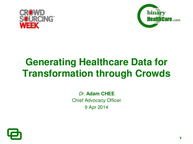 1 Generating Healthcare Data for Transformation through Crowds Dr. Adam CHEE Chief Advocacy Officer 9 Apr 2014