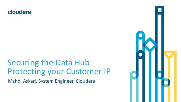 1© Cloudera, Inc. All rights reserved. Securing the Data Hub Protecting your Customer IP Mahdi Askari, System Engineer, Cl...