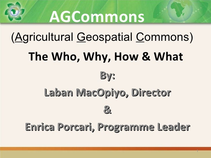 The Who, Why, How & What By: Laban MacOpiyo, Director & Enrica Porcari, Programme Leader AGCommons ( A gricultural  G eosp...