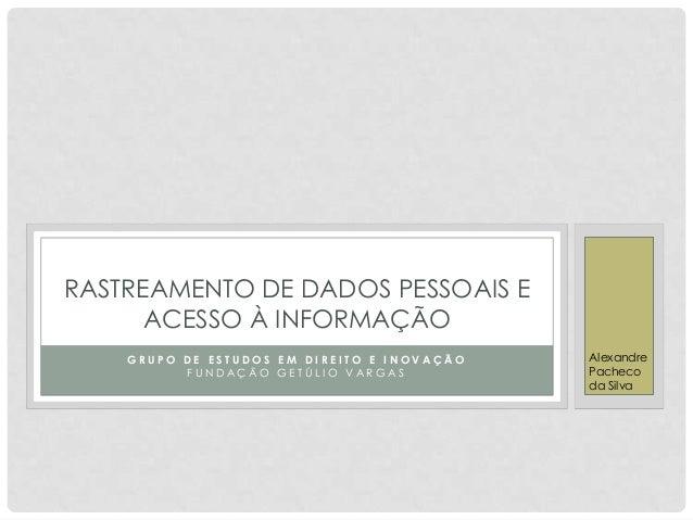RASTREAMENTO DE DADOS PESSOAIS E      ACESSO À INFORMAÇÃO    GRUPO DE ESTUDOS EM DIREITO E INOVAÇÃO   Alexandre          F...