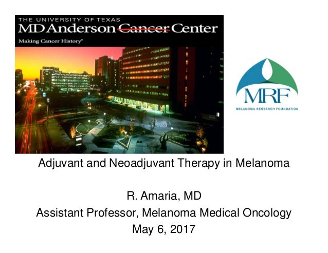 Adjuvant and Neoadjuvant Therapy in Melanoma R. Amaria, MD Assistant Professor, Melanoma Medical Oncology May 6, 2017