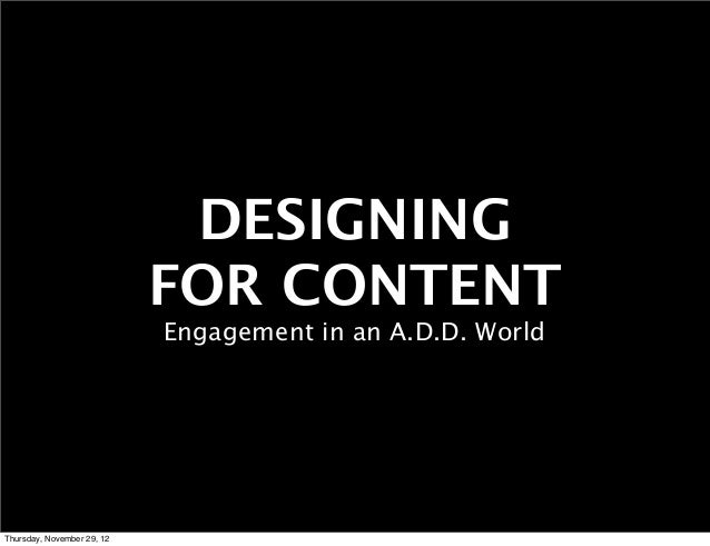 DESIGNING                            FOR CONTENT                            Engagement in an A.D.D. WorldThursday, Novembe...