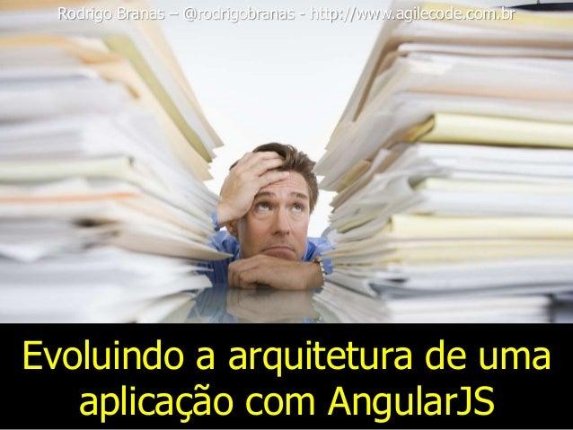 Evoluindo a arquitetura de uma aplicação com AngularJS Rodrigo Branas – @rodrigobranas - http://www.agilecode.com.br