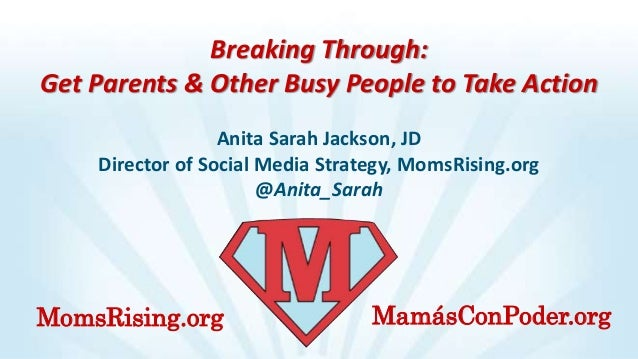 Breaking Through: Get Parents & Other Busy People to Take Action Anita Sarah Jackson, JD Director of Social Media Strategy...