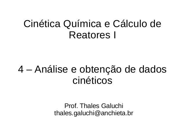 Cinética Química e Cálculo de Reatores I 4 – Análise e obtenção de dados cinéticos Prof. Thales Galuchi thales.galuchi@anc...