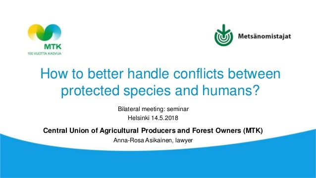 How to better handle conflicts between protected species and humans? Bilateral meeting: seminar Helsinki 14.5.2018 Central...