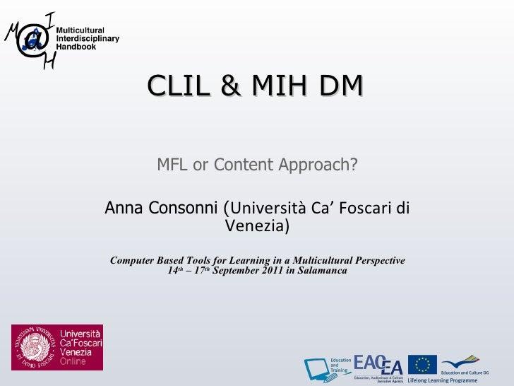 CLIL & MIH DM MFL or Content Approach? Anna Consonni ( Università Ca' Foscari di Venezia) Computer Based Tools for Learnin...