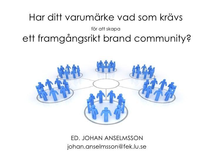 Har ditt varumärke vad som krävs   för att skapa   ett framgångsrikt brand community? ED. JOHAN ANSELMSSON [email_address]