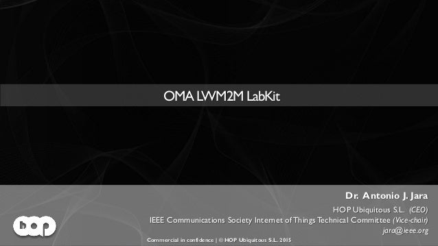 OMA LWM2M LabKit | Commercial in confidence | © HOP Ubiquitous S.L. 2015 | www.hopu.eu | Page 1 OMA LWM2M LabKit Dr. Anton...