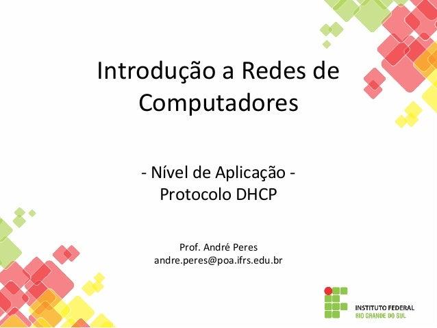 Introdução a Redes de Computadores - Nível de Aplicação - Protocolo DHCP Prof. André Peres andre.peres@poa.ifrs.edu.br