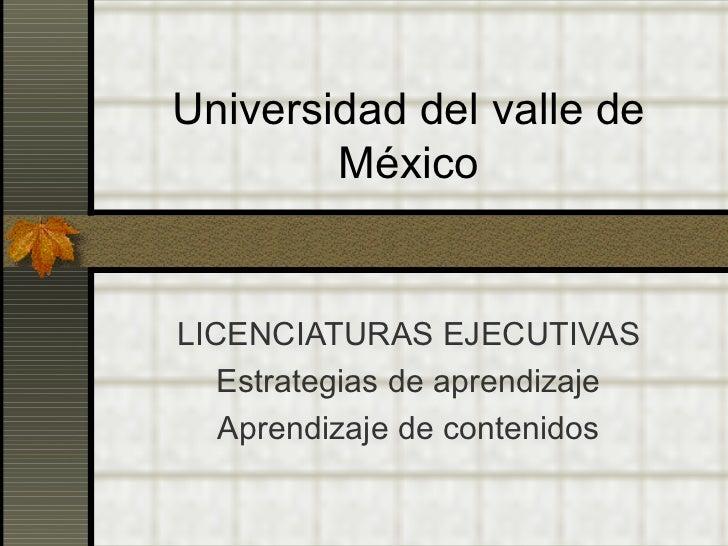 Universidad del valle de México LICENCIATURAS EJECUTIVAS Estrategias de aprendizaje Aprendizaje de contenidos