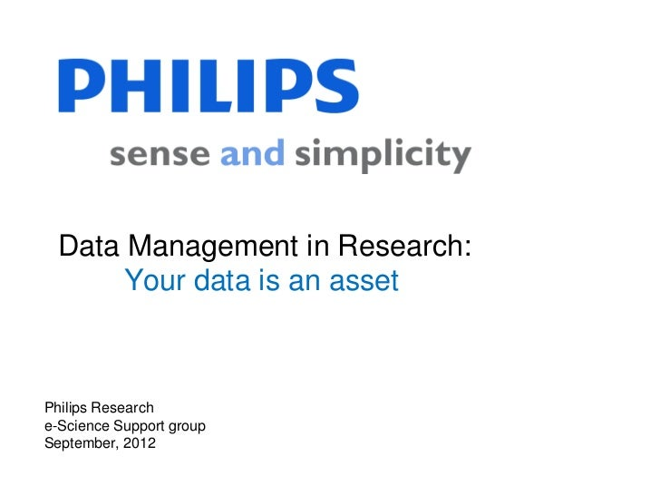 Data Management in Research:      Your data is an assetPhilips Researche-Science Support groupSeptember, 2012