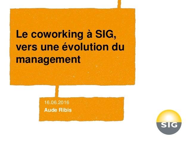 Le coworking à SIG, vers une évolution du management 16.06.2016 Aude Ribis