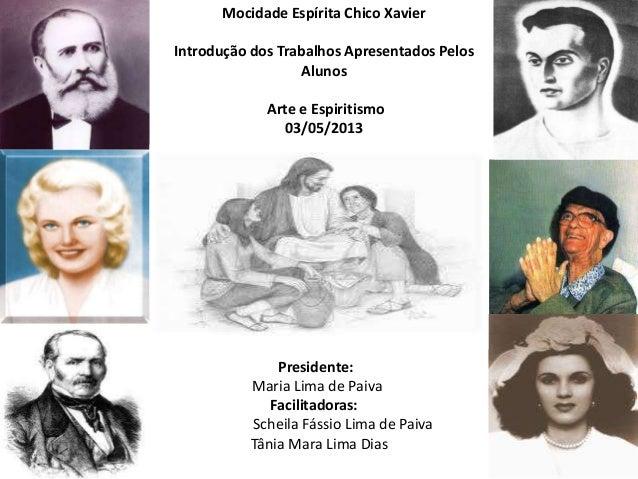Mocidade Espírita Chico XavierIntrodução dos Trabalhos Apresentados PelosAlunosArte e Espiritismo03/05/201303/05/2013Presi...