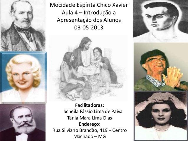 Mocidade Espírita Chico XavierAula 4 – Introdução aApresentação dos Alunos03-05-2013Facilitadoras:Scheila Fássio Lima de P...