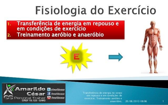 1. Transferência de energia em repouso e em condições de exercício 2. Treinamento aeróbio e anaeróbio 20/08/2013 08:06 Tra...