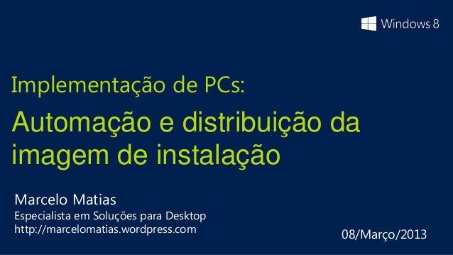 Implementação de PCs:Automação e distribuição daimagem de instalaçãoMarcelo MatiasEspecialista em Soluções para Desktophtt...