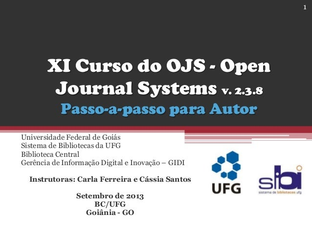XI Curso do OJS - Open Journal Systems v. 2.3.8 Passo-a-passo para Autor Universidade Federal de Goiás Sistema de Bibliote...
